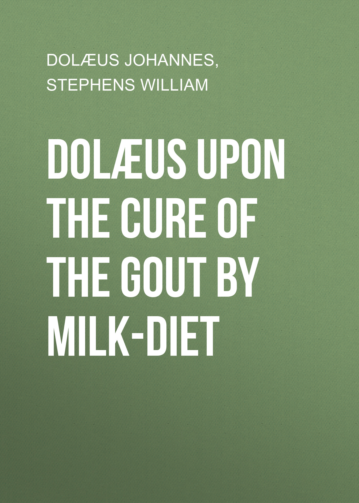 Dolæus Johannes Dolæus upon the cure of the gout by milk-diet the parisian diet