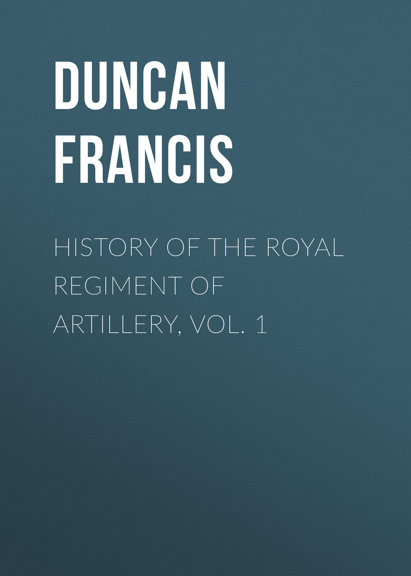 Duncan Francis History of the Royal Regiment of Artillery, Vol. 1