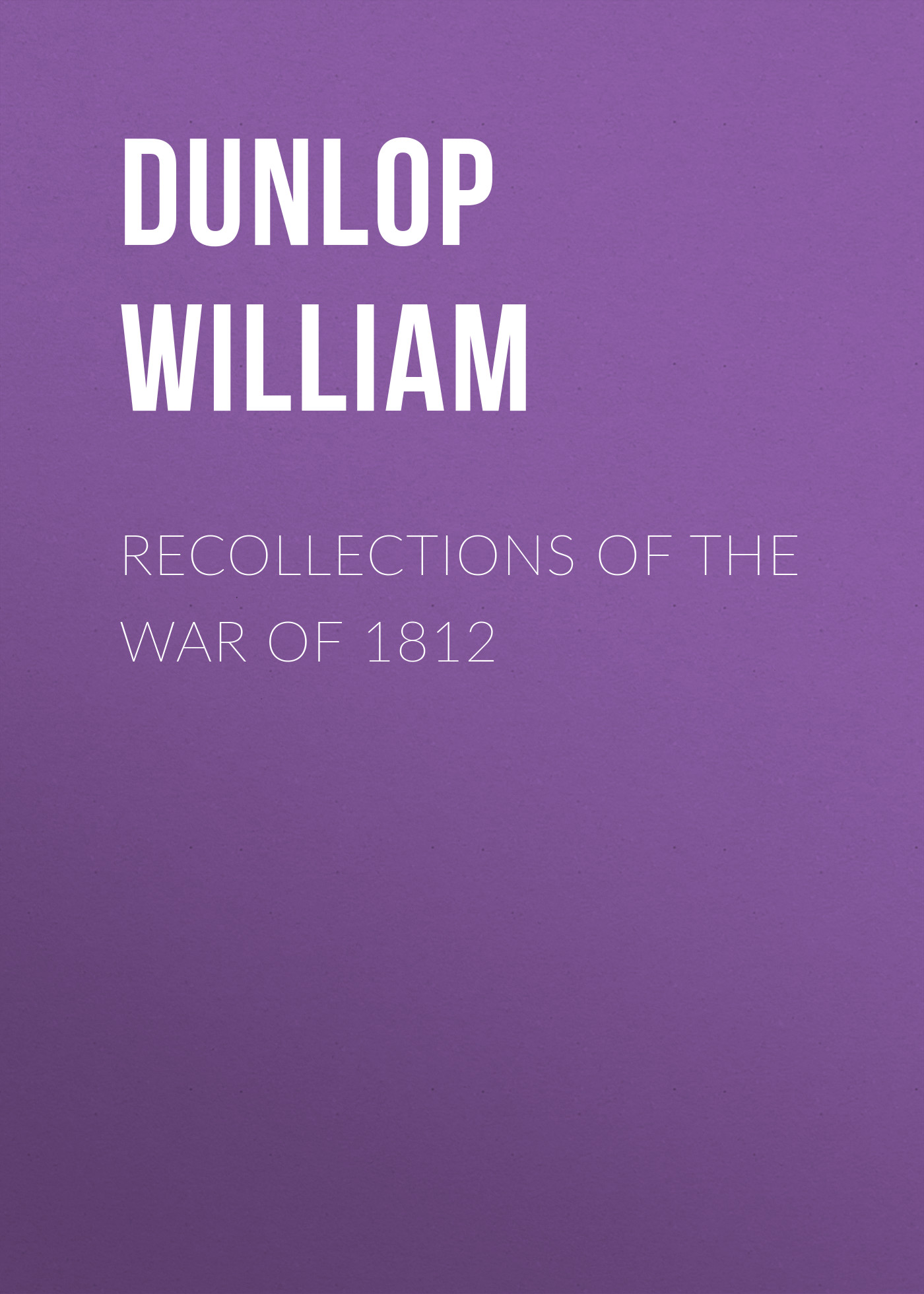 Dunlop William Recollections of the War of 1812