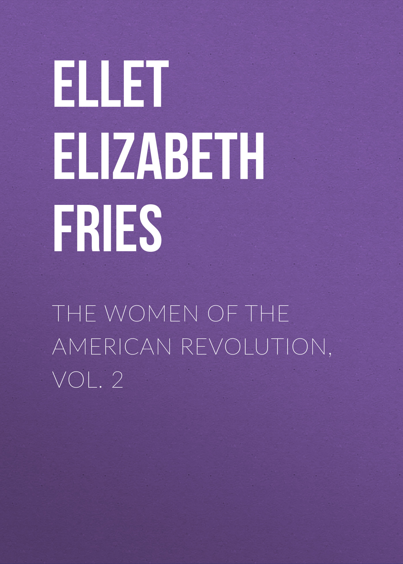 Ellet Elizabeth Fries The Women of The American Revolution, Vol. 2