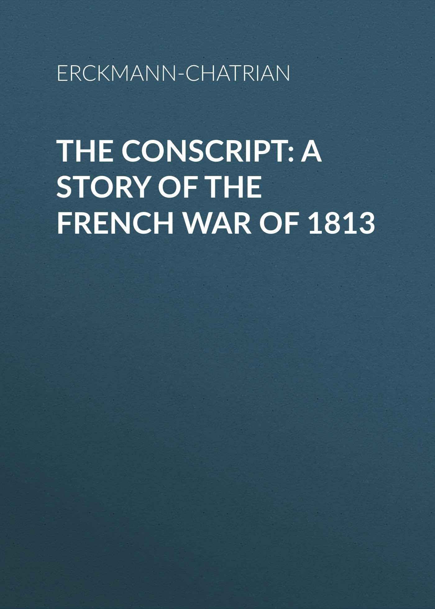 Erckmann-Chatrian The Conscript: A Story of the French war of 1813 erckmann chatrian l esquisse mystérieuse