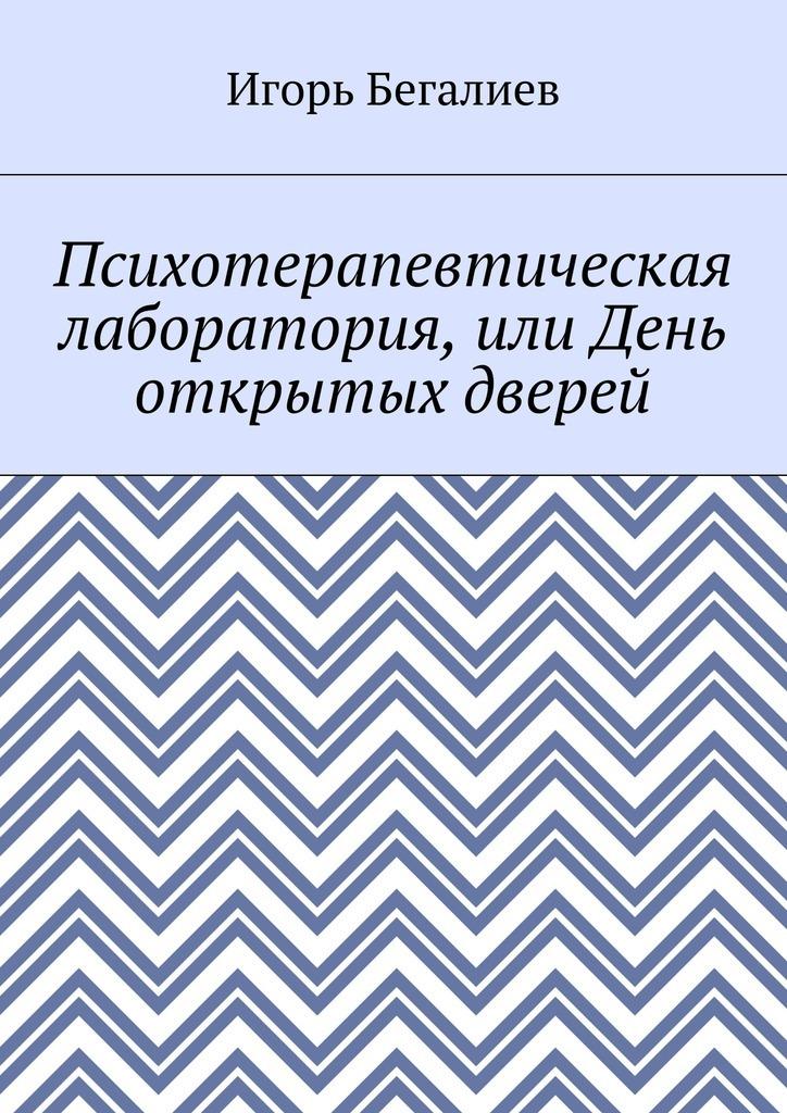 Игорь Бегалиев Психотерапевтическая лаборатория, или День открытых дверей евгений хата блокчейн для чайников за 60 минут