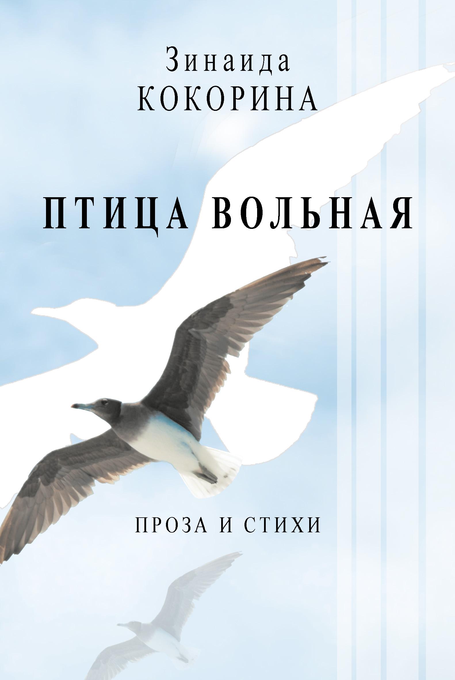 Зинаида Кокорина Птица вольная. Проза и стихи алёна мостовая вольная птица стихи