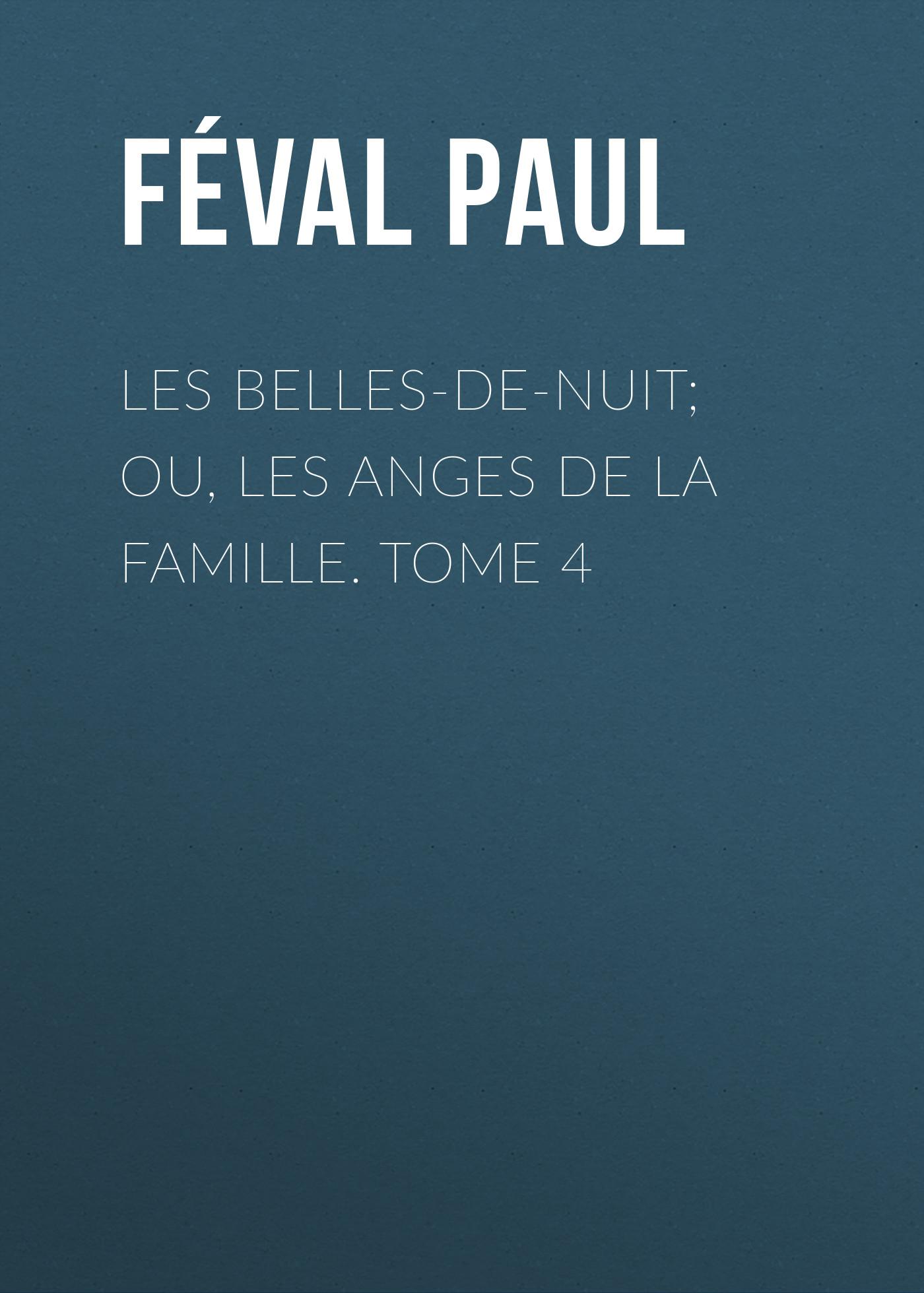 Féval Paul Les belles-de-nuit; ou, les anges de la famille. tome 4 féval paul les belles de nuit ou les anges de la famille tome 3