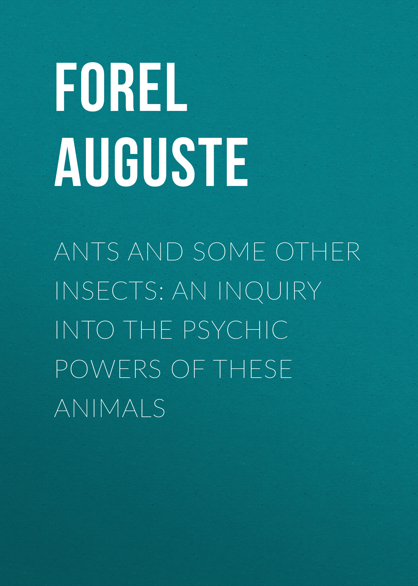 Forel Auguste Ants and Some Other Insects: An Inquiry Into the Psychic Powers of These Animals ants of egypt