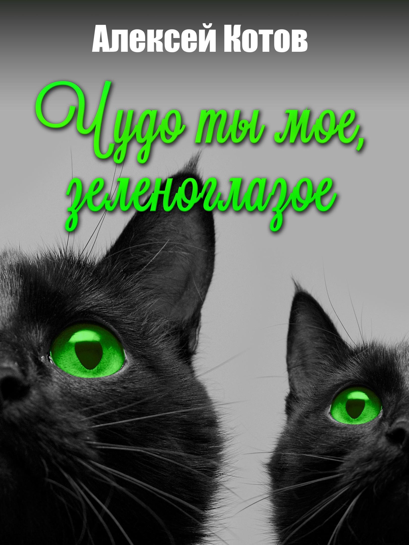 Алексей Николаевич Котов Чудо ты мое, зеленоглазое для мамы ты сделал все