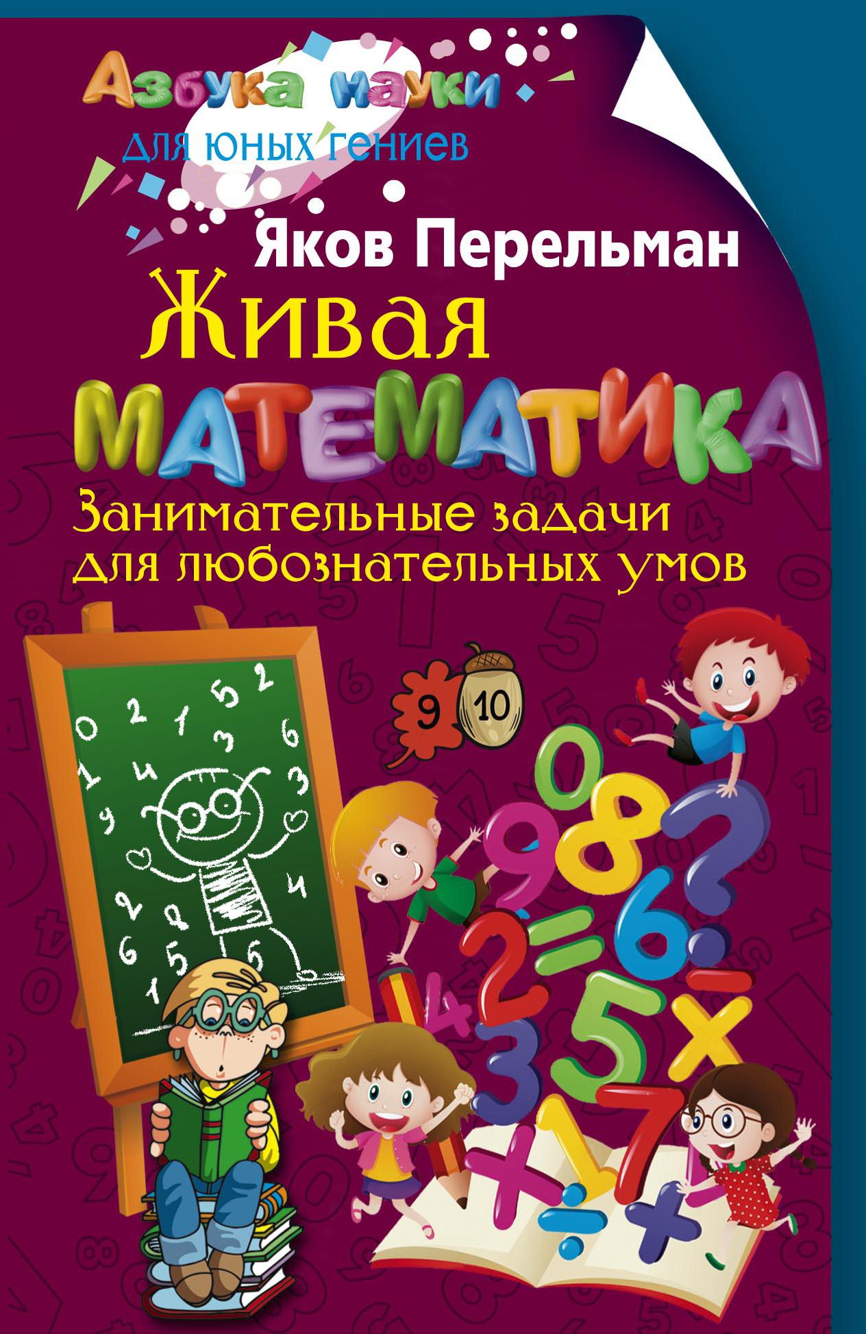Яков Перельман Живая математика. Занимательные задачи для любознательных умов перельман я живая математика занимательные задачи для любознательных умов