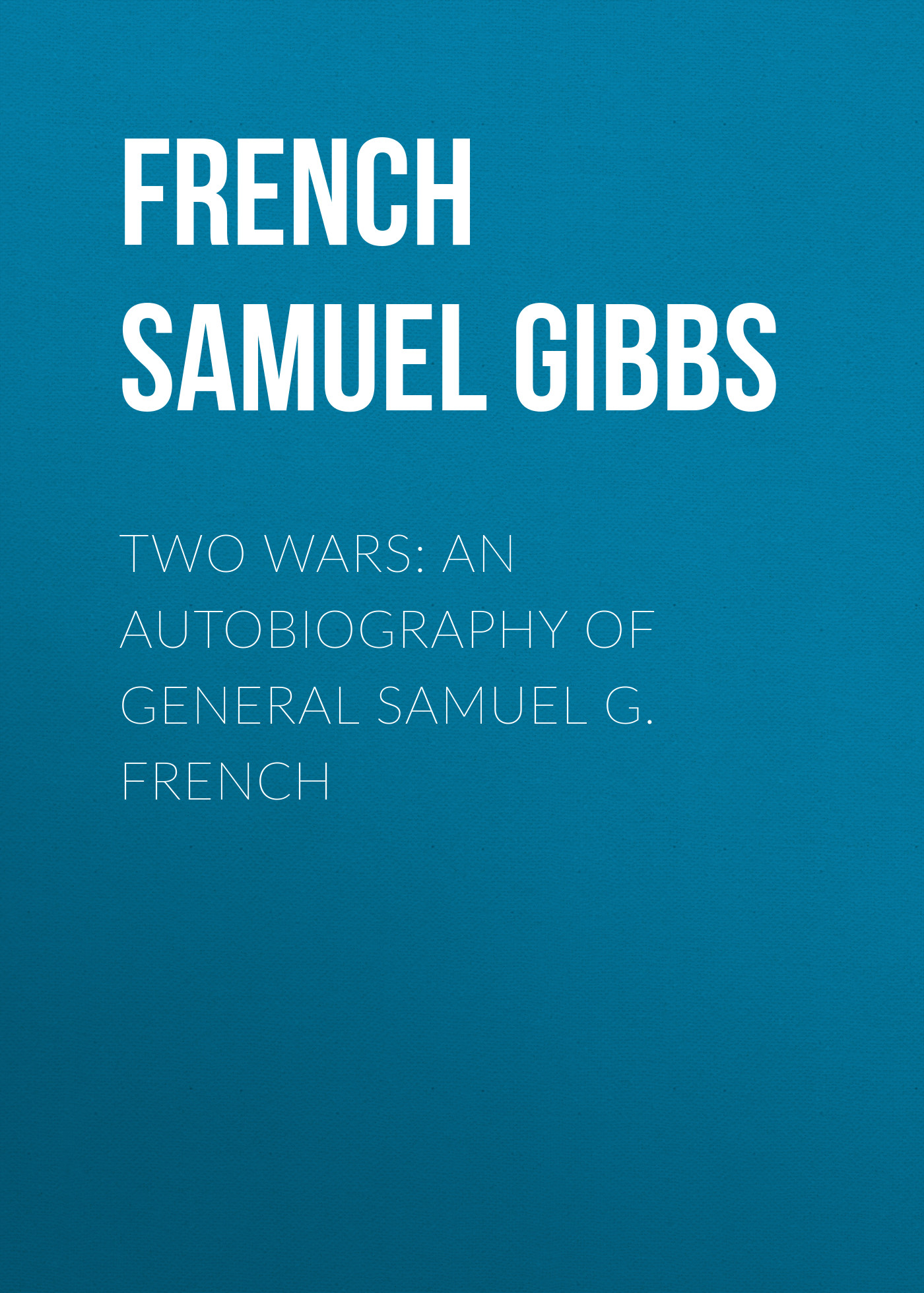French Samuel Gibbs Two Wars: An Autobiography of General Samuel G. French the autobiography of an ex colored man