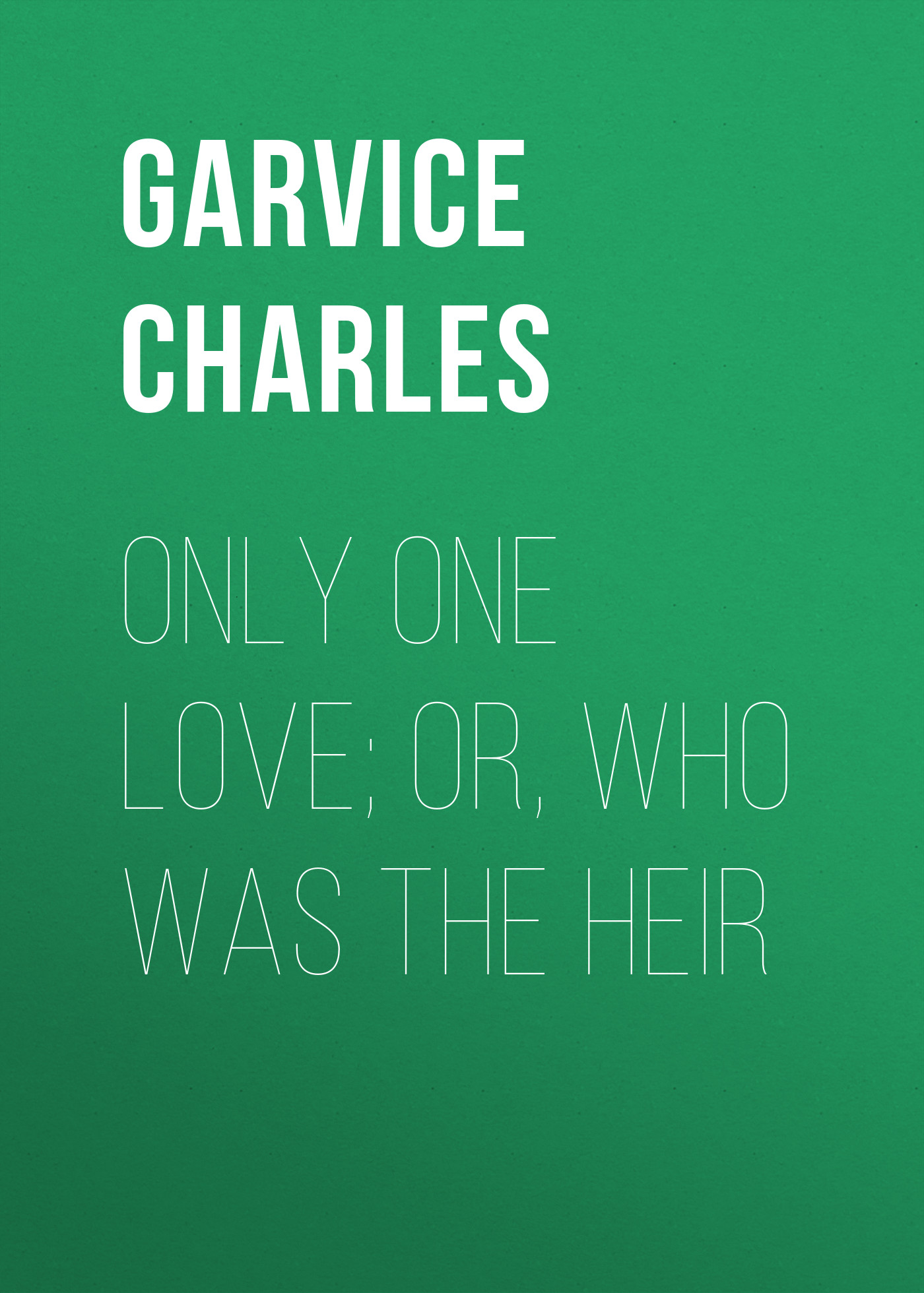 Garvice Charles Only One Love; or, Who Was the Heir