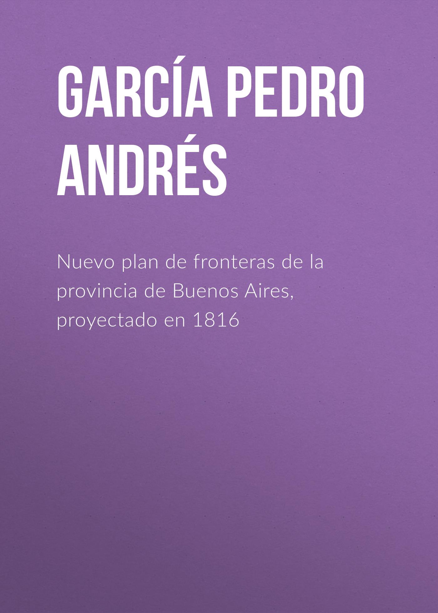 García Pedro Andrés Nuevo plan de fronteras de la provincia de Buenos Aires, proyectado en 1816