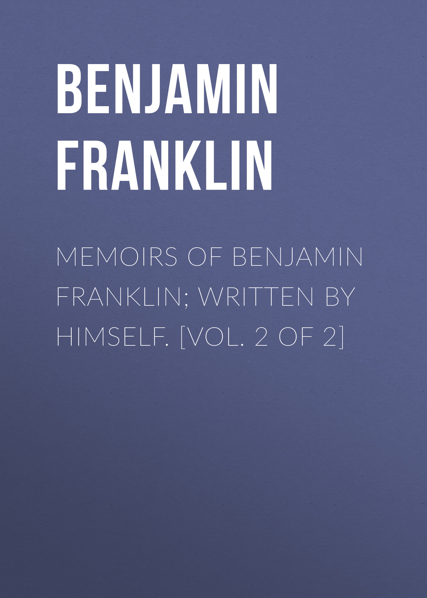 Бенджамин Франклин Memoirs of Benjamin Franklin; Written by Himself. [Vol. 2 of 2] walter scott biographical memoirs vol 2