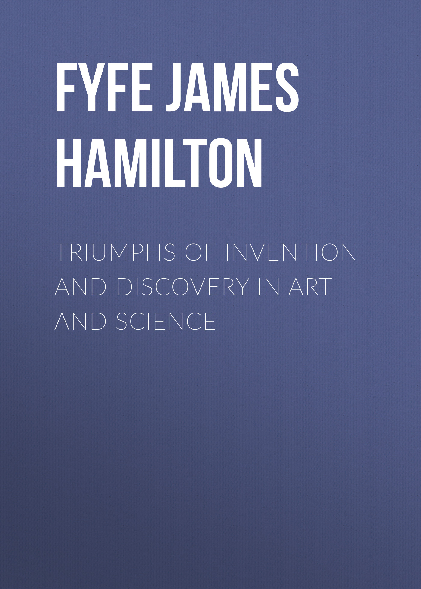 Fyfe James Hamilton Triumphs of Invention and Discovery in Art and Science