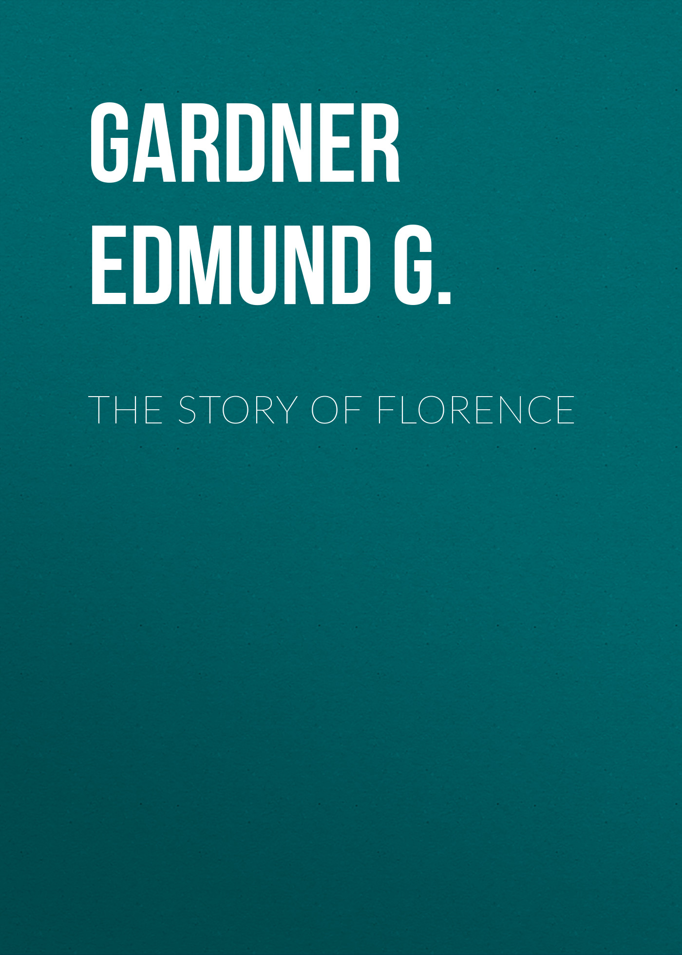 Gardner Edmund G. The Story of Florence gardner edmund g the story of siena and san gimignano