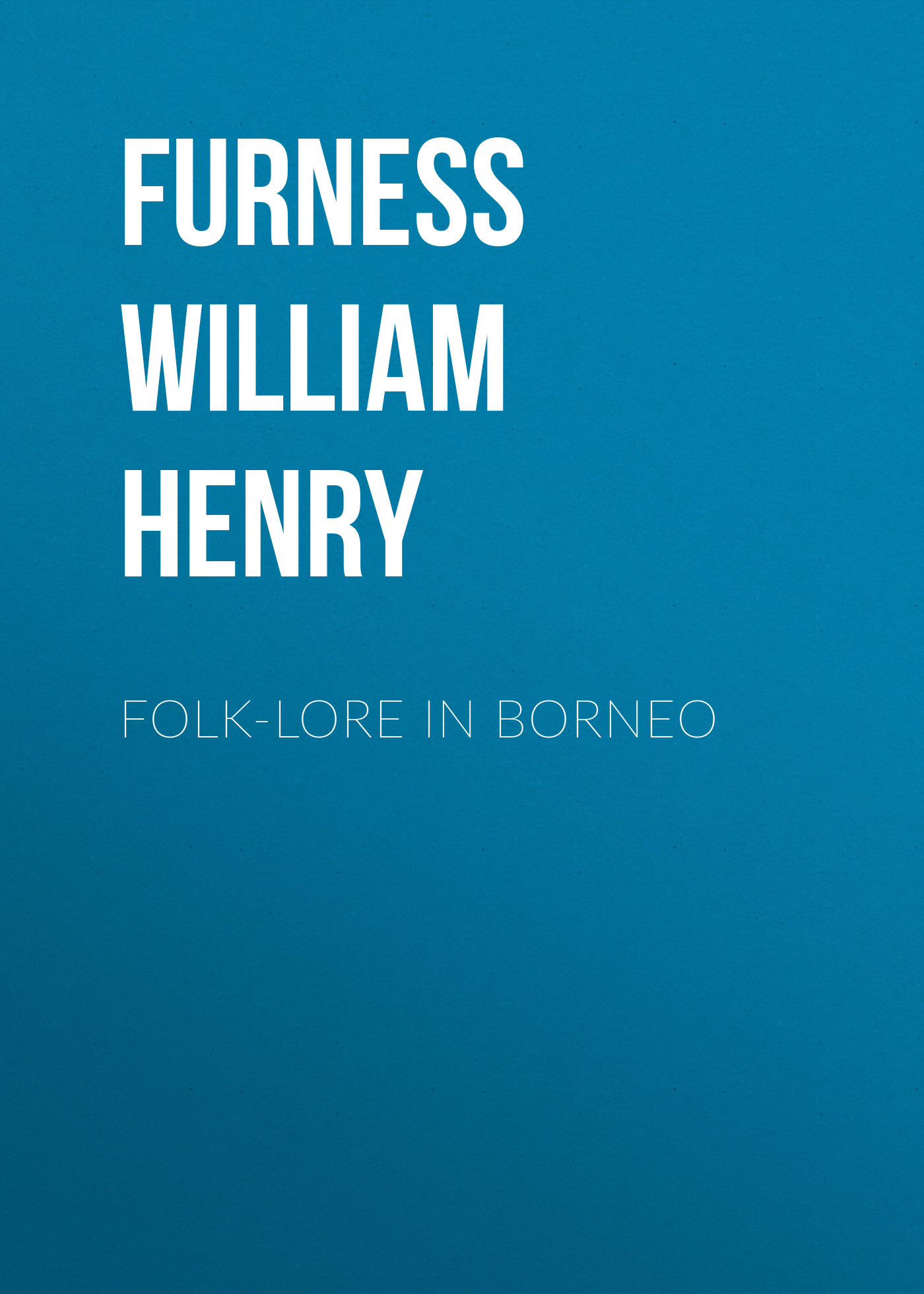 Furness William Henry Folk-lore in Borneo