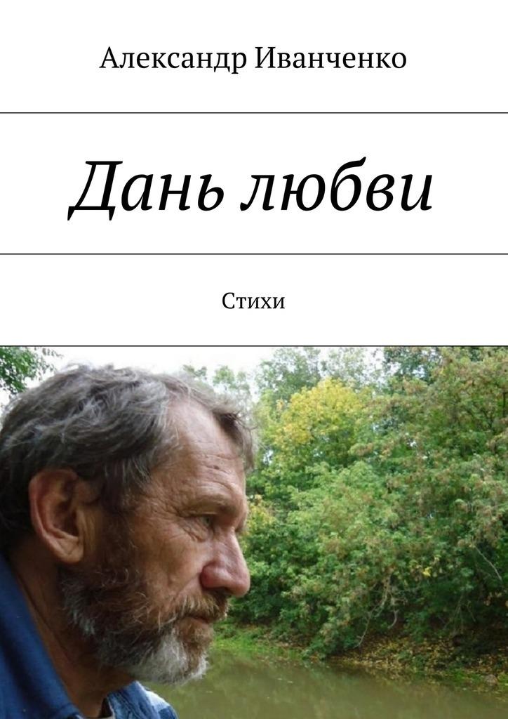 Александр Иванович Иванченко Дань любви. Стихи