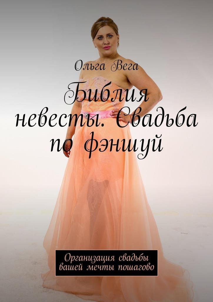 Ольга Вега Библия невесты. Свадьба по фэншуй. Организация свадьбы вашей мечты пошагово