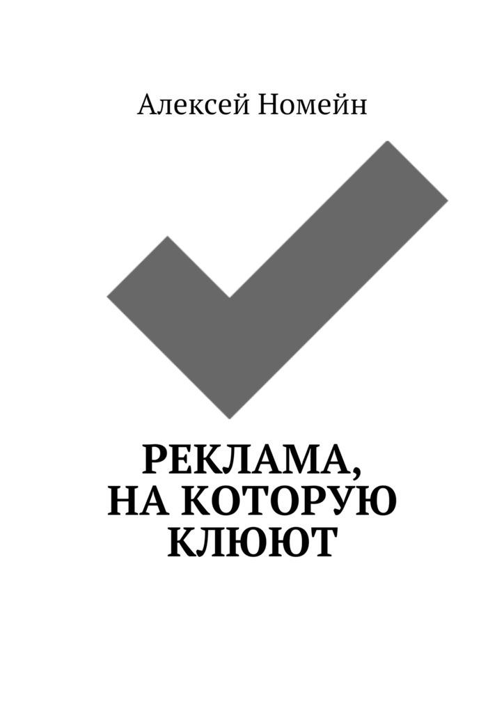 Алексей Номейн Реклама, на которую клюют алексей номейн пять причин написать собственную электронную книгу