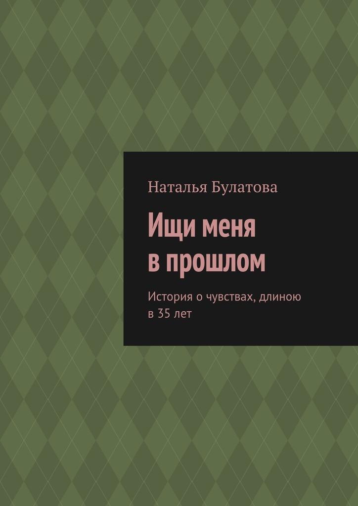 Наталья Булатова Ищи меня впрошлом. История очувствах, длиною в 35лет худи print bar реальная любовь