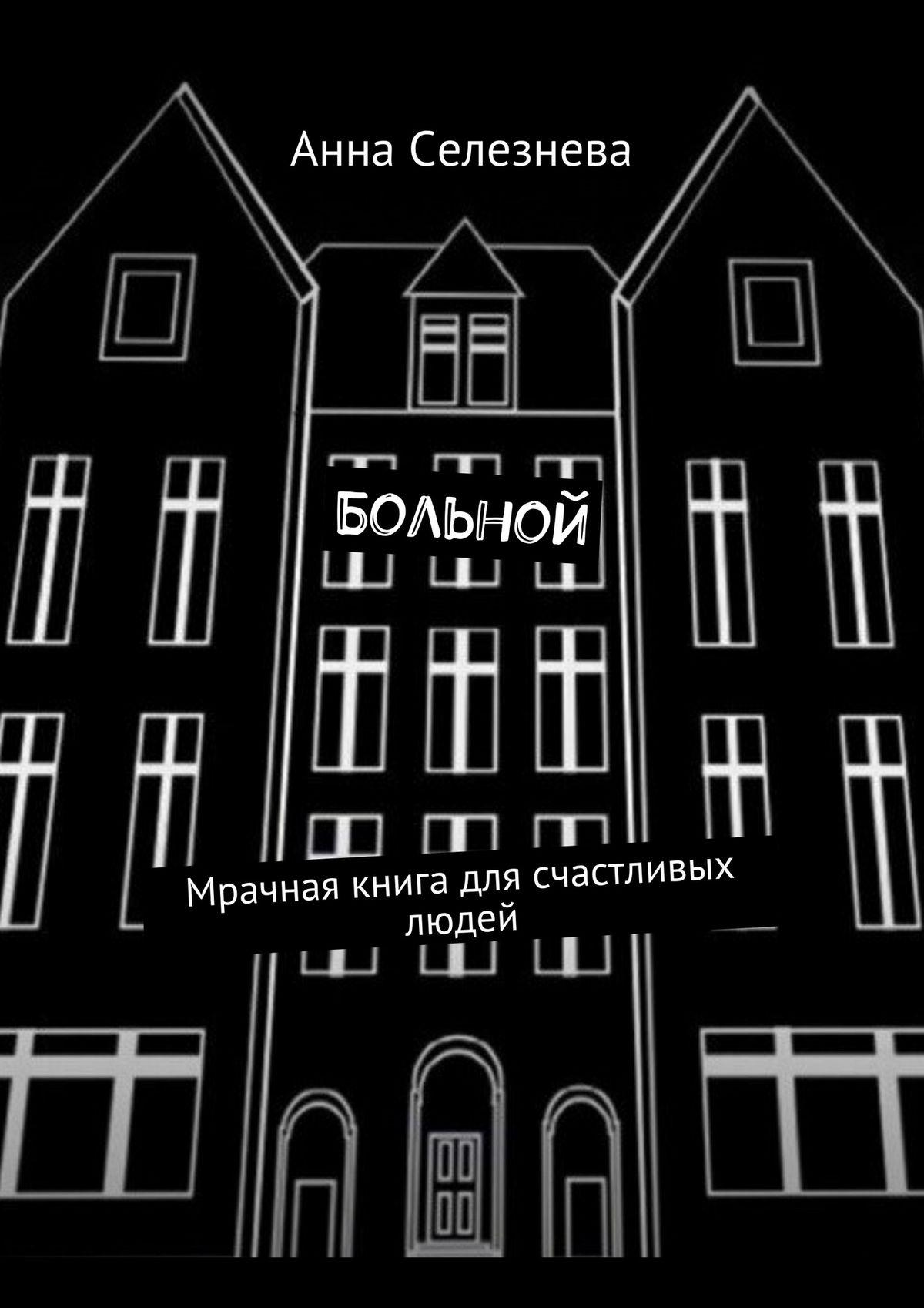 Анна Викторовна Селезнева Больной. Мрачная книга для счастливых людей ксения викторовна ткаченко микробиология