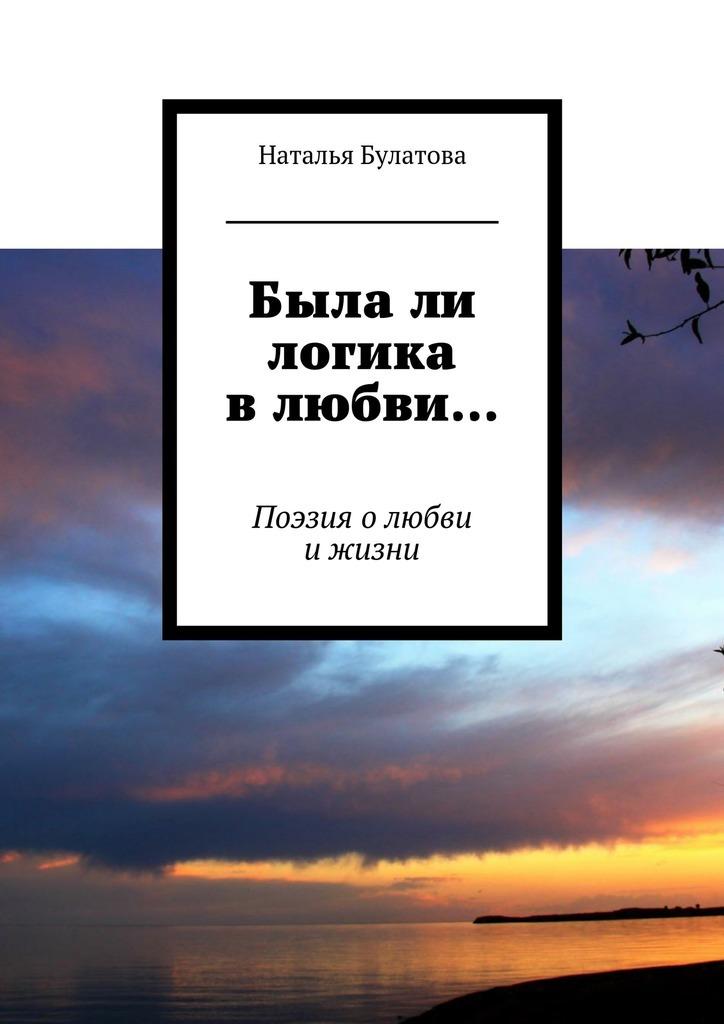 Наталья Булатова Былали логика влюбви… Поэзия олюбви ижизни