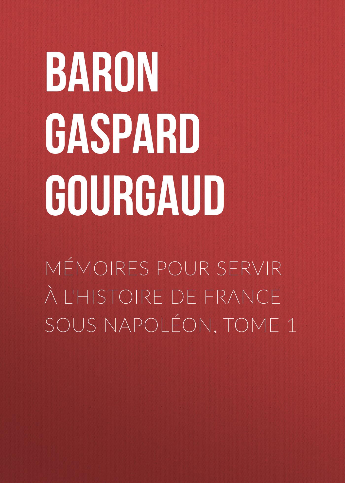 Baron Gaspard Gourgaud Mémoires pour servir à l'Histoire de France sous Napoléon, Tome 1 baron de pierre marie joseph bonnefoux mémoires du baron de bonnefoux capitaine de vaisseau 1782 1855