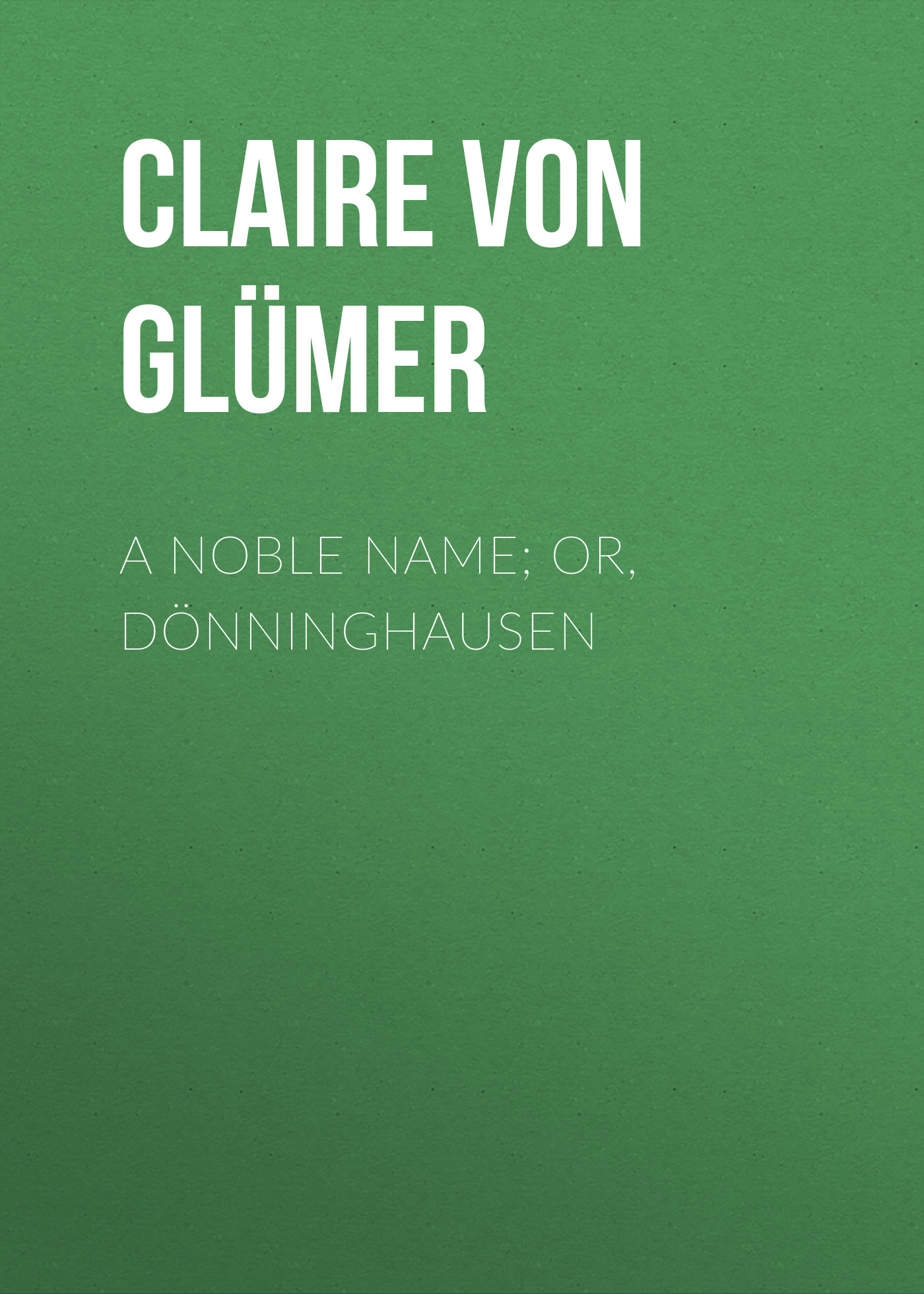 Claire von Glümer A Noble Name; or, Dönninghausen масленка gipfel 9360 claire