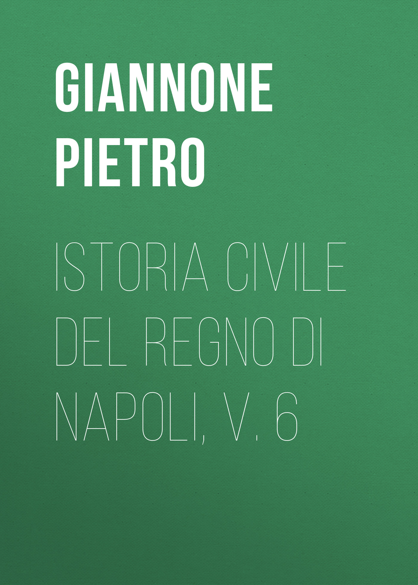Giannone Pietro Istoria civile del Regno di Napoli, v. 6 angelo di costanza istoria del regno di napoli vol 1 classic reprint