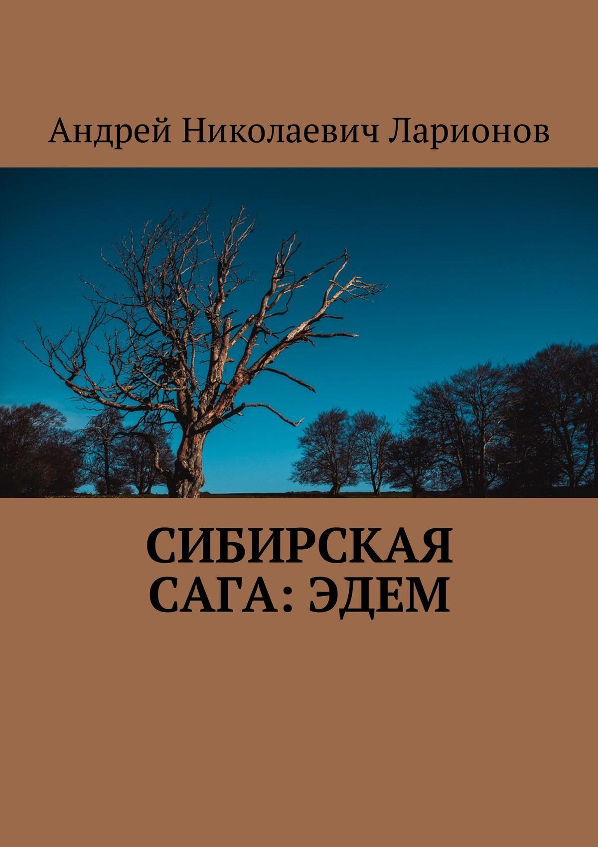 Андрей Николаевич Ларионов Сибирская сага:Эдем цена и фото
