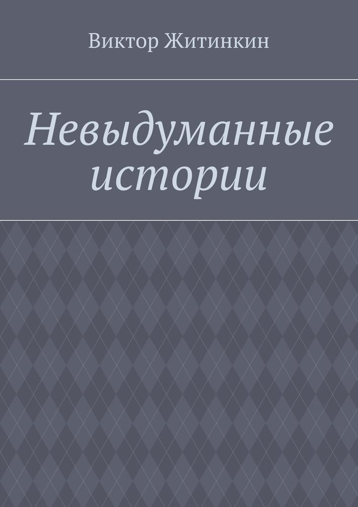 Виктор Житинкин Невыдуманные истории виктор житинкин невыдуманные истории