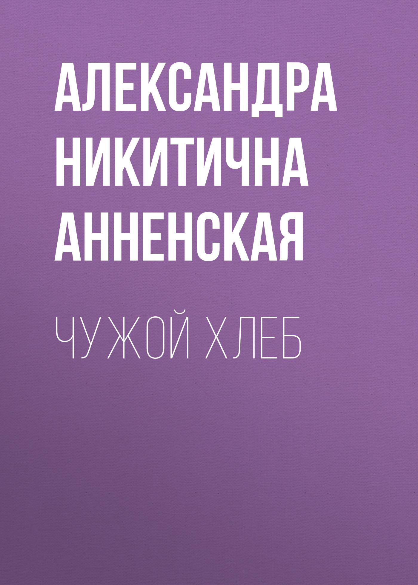 Александра Никитична Анненская Чужой хлеб александра никитична анненская волчонок сборник
