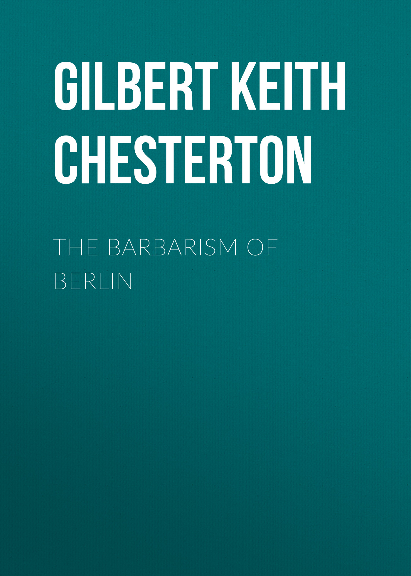 Gilbert Keith Chesterton The Barbarism of Berlin gilbert keith chesterton the ball and the cross