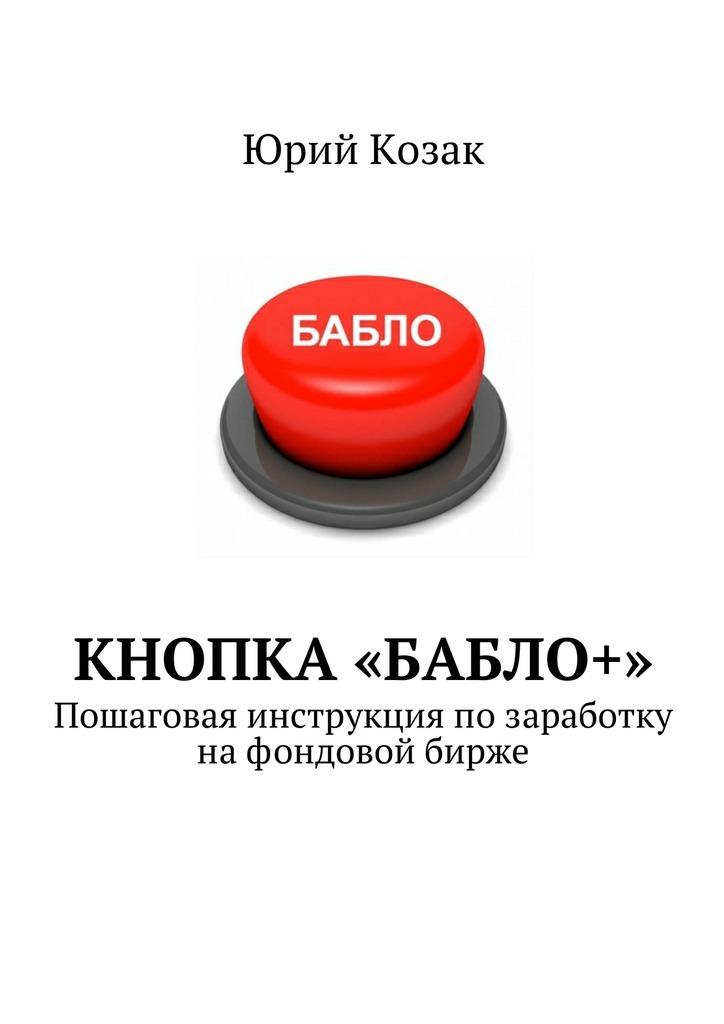 Юрий Козак Кнопка «Бабло+». Пошаговая инструкция позаработку нафондовой бирже