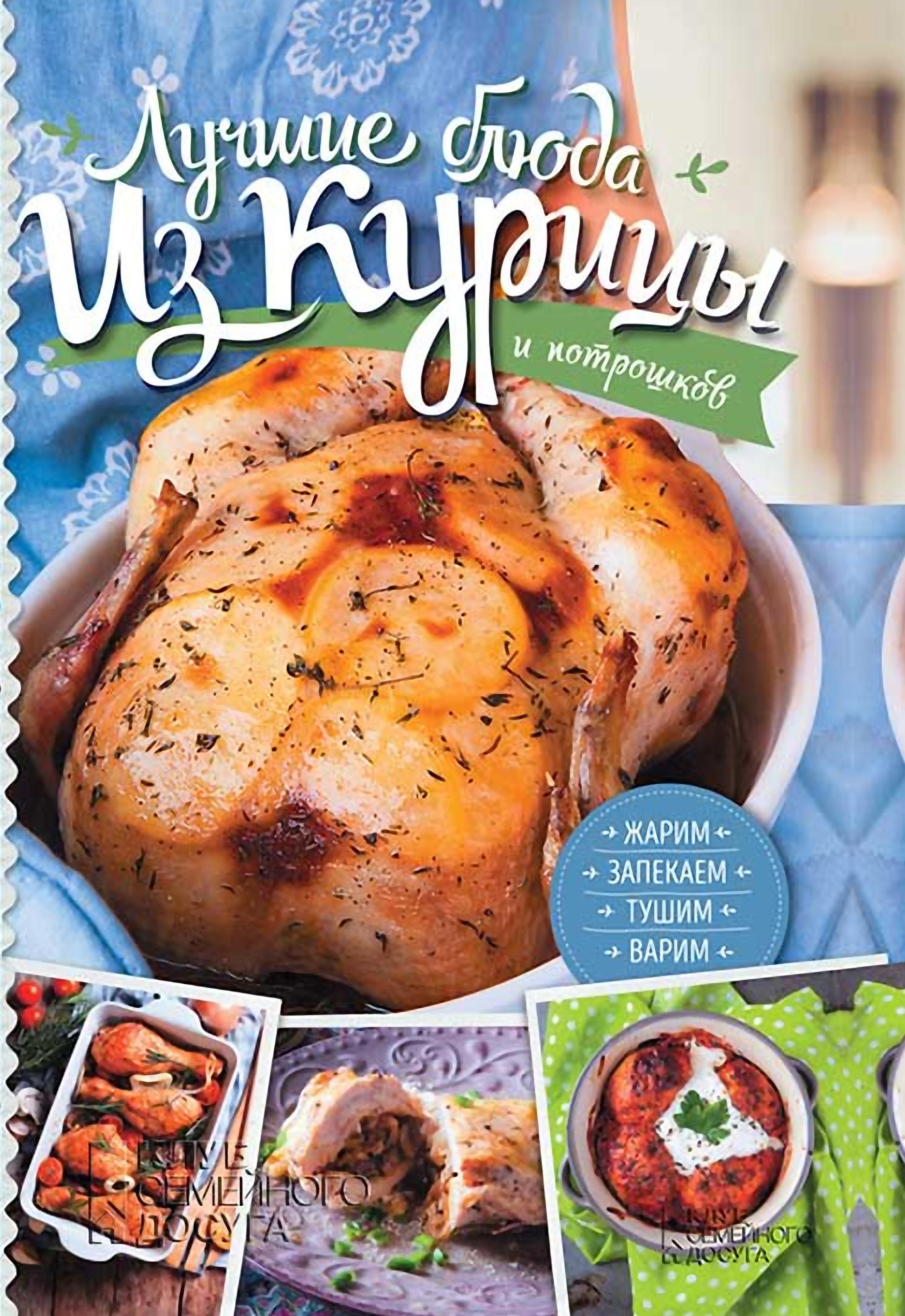 Анастасия Дарий Лучшие блюда из курицы и потрошков. Жарим, запекаем, тушим, варим