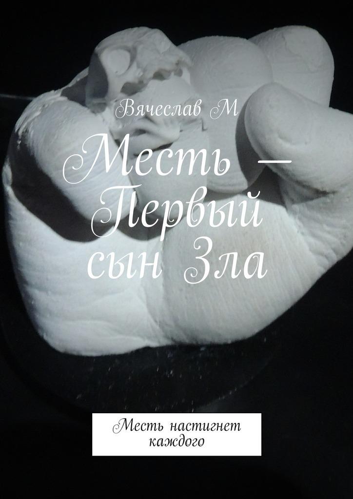 Вячеслав М Месть – Первый сын Зла. Месть настигнет каждого