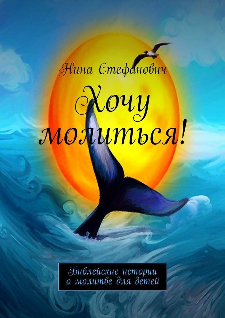 Нина Стефанович Хочу молиться! Библейские истории омолитве для детей цена 2017