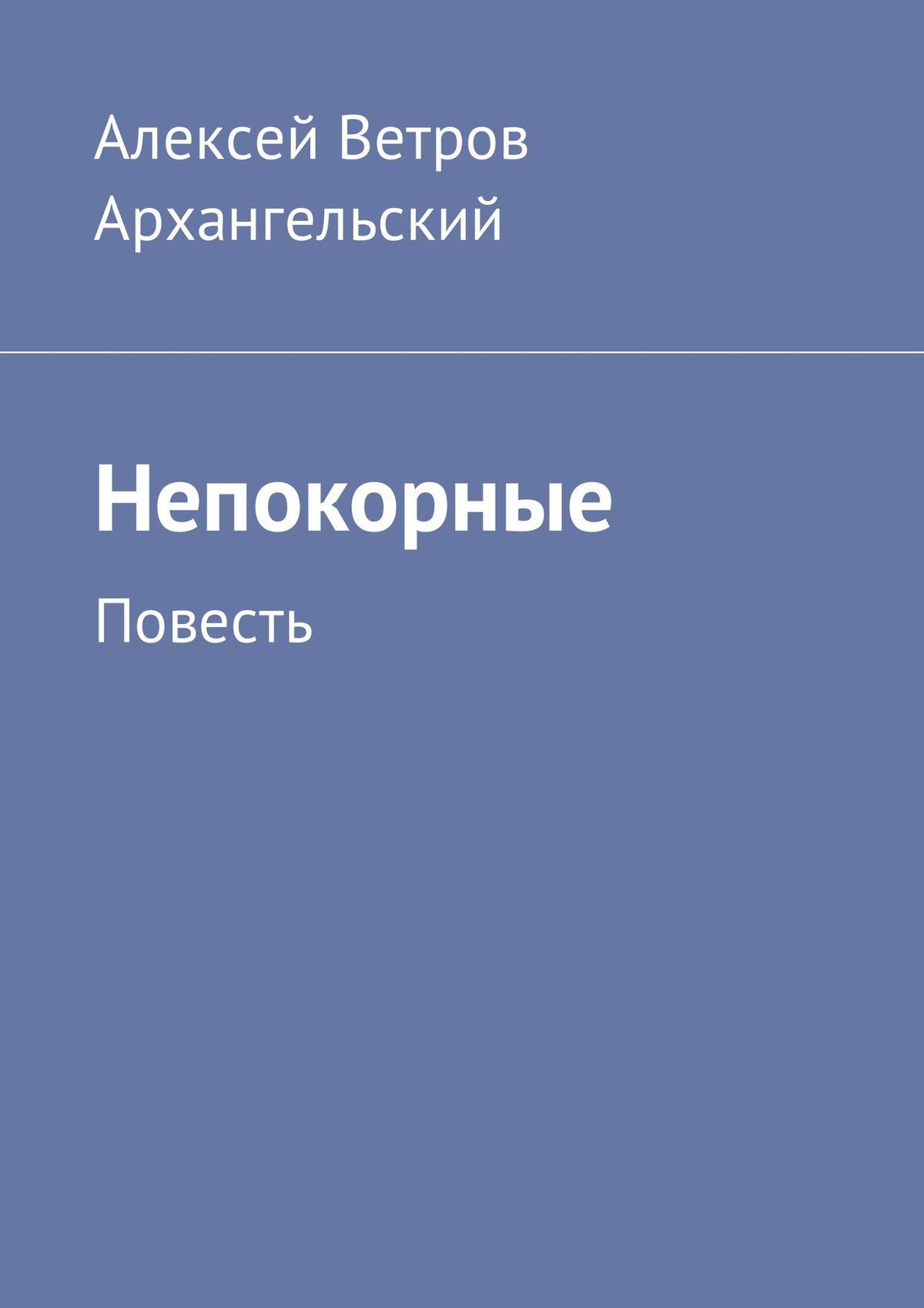Алексей Ветров Архангельский Непокорные. Повесть цена