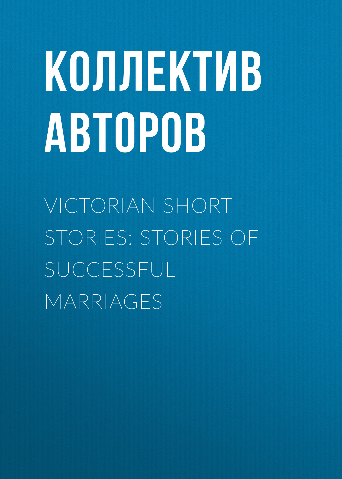 Коллектив авторов Victorian Short Stories: Stories of Successful Marriages prize stories 1994
