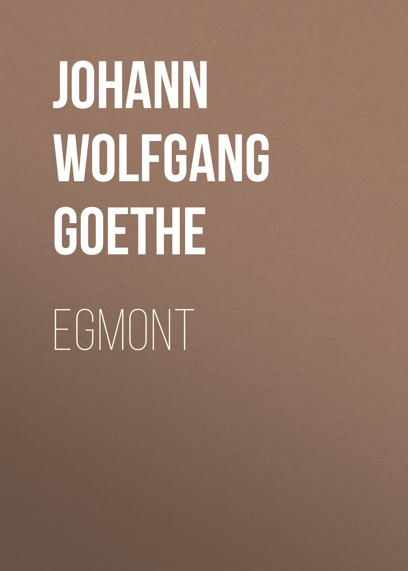 Иоганн Вольфганг фон Гёте Egmont иоганн вольфганг фон гёте die aufgeregten