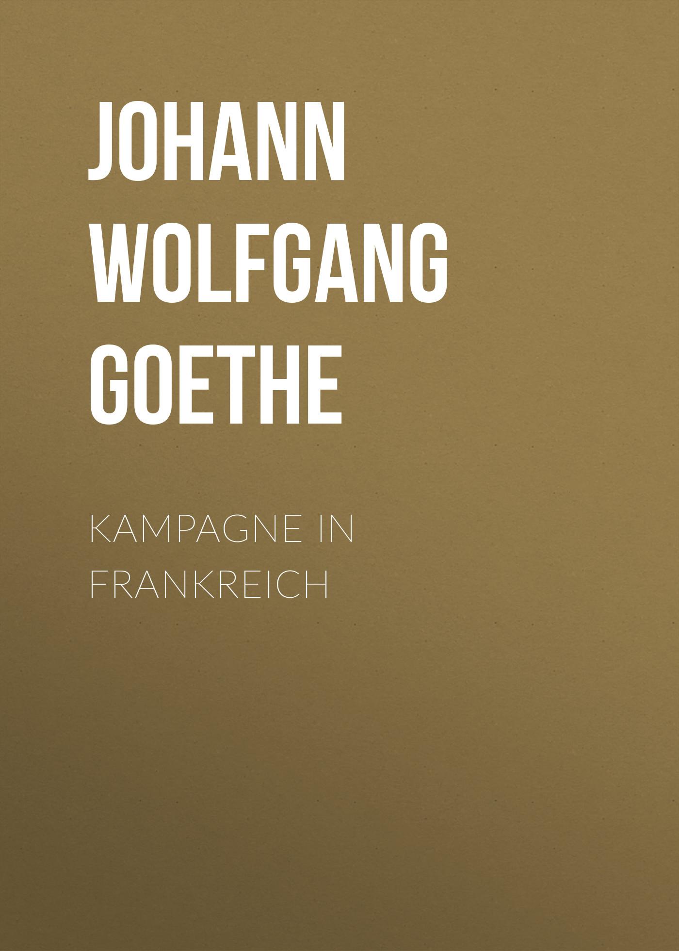 Иоганн Вольфганг фон Гёте Kampagne in Frankreich иоганн вольфганг фон гёте die aufgeregten