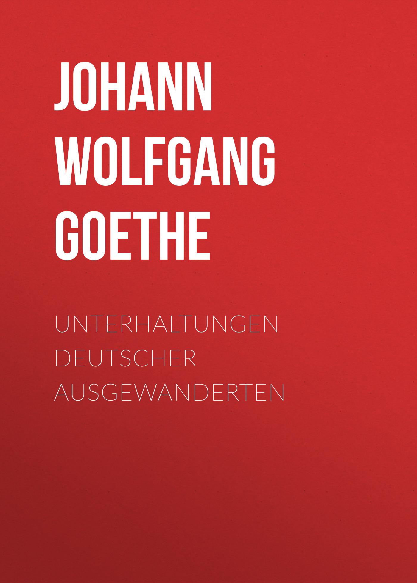 Иоганн Вольфганг фон Гёте Unterhaltungen deutscher Ausgewanderten иоганн вольфганг фон гёте прометей