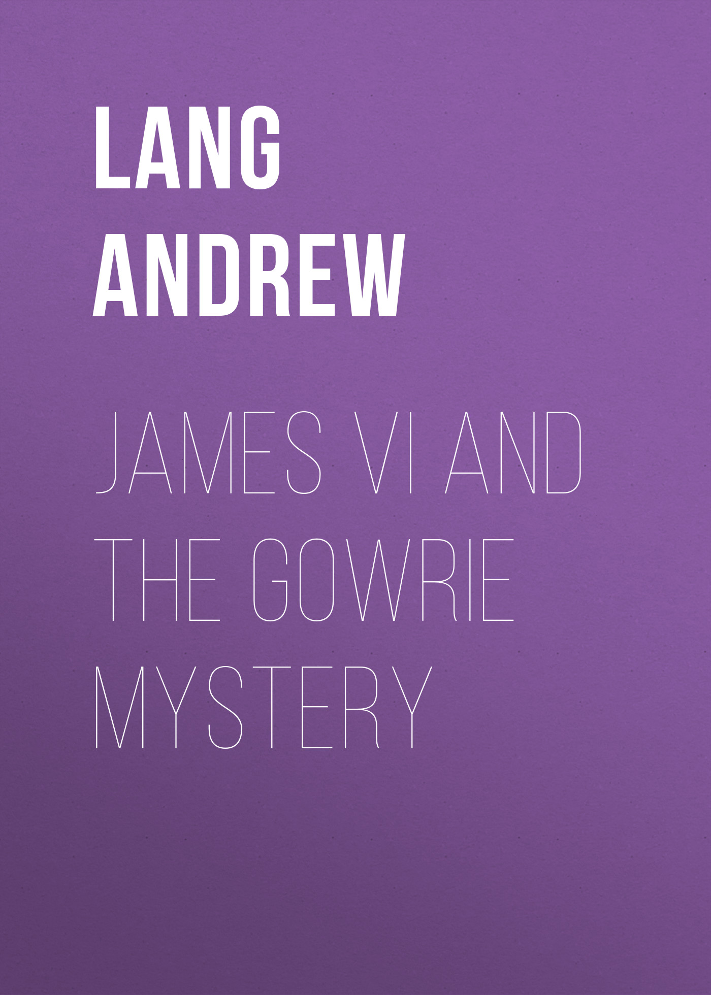 Lang Andrew James VI and the Gowrie Mystery lang andrew shakespeare bacon and the great unknown