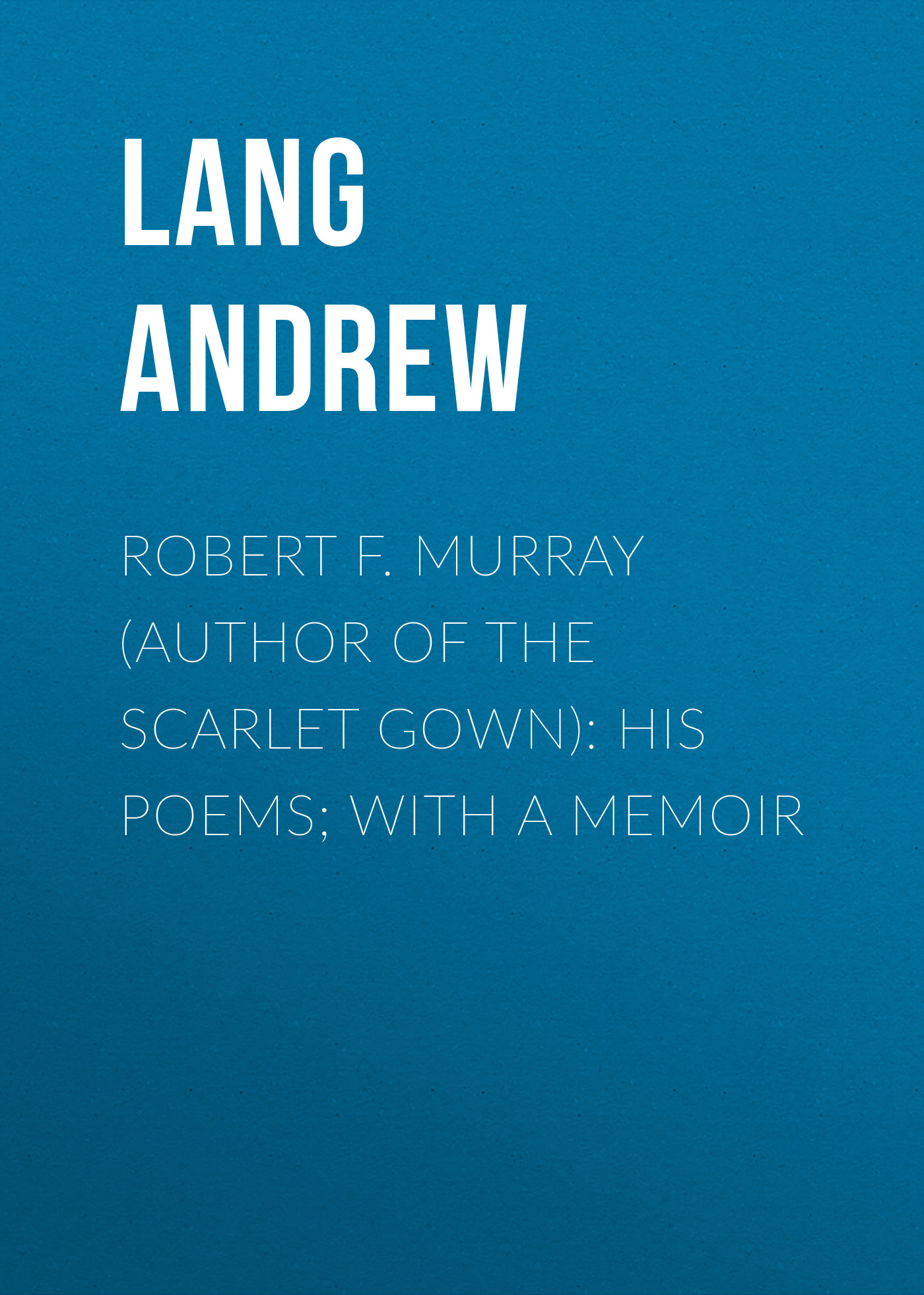 Lang Andrew Robert F. Murray (Author of the Scarlet Gown): His Poems; with a Memoir idea man a memoir