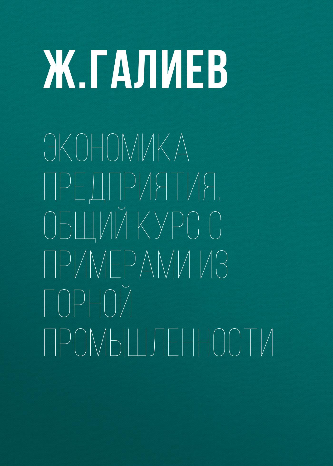 Ж. К. Галиев Экономика предприятия. Общий курс с примерами из горной промышленности
