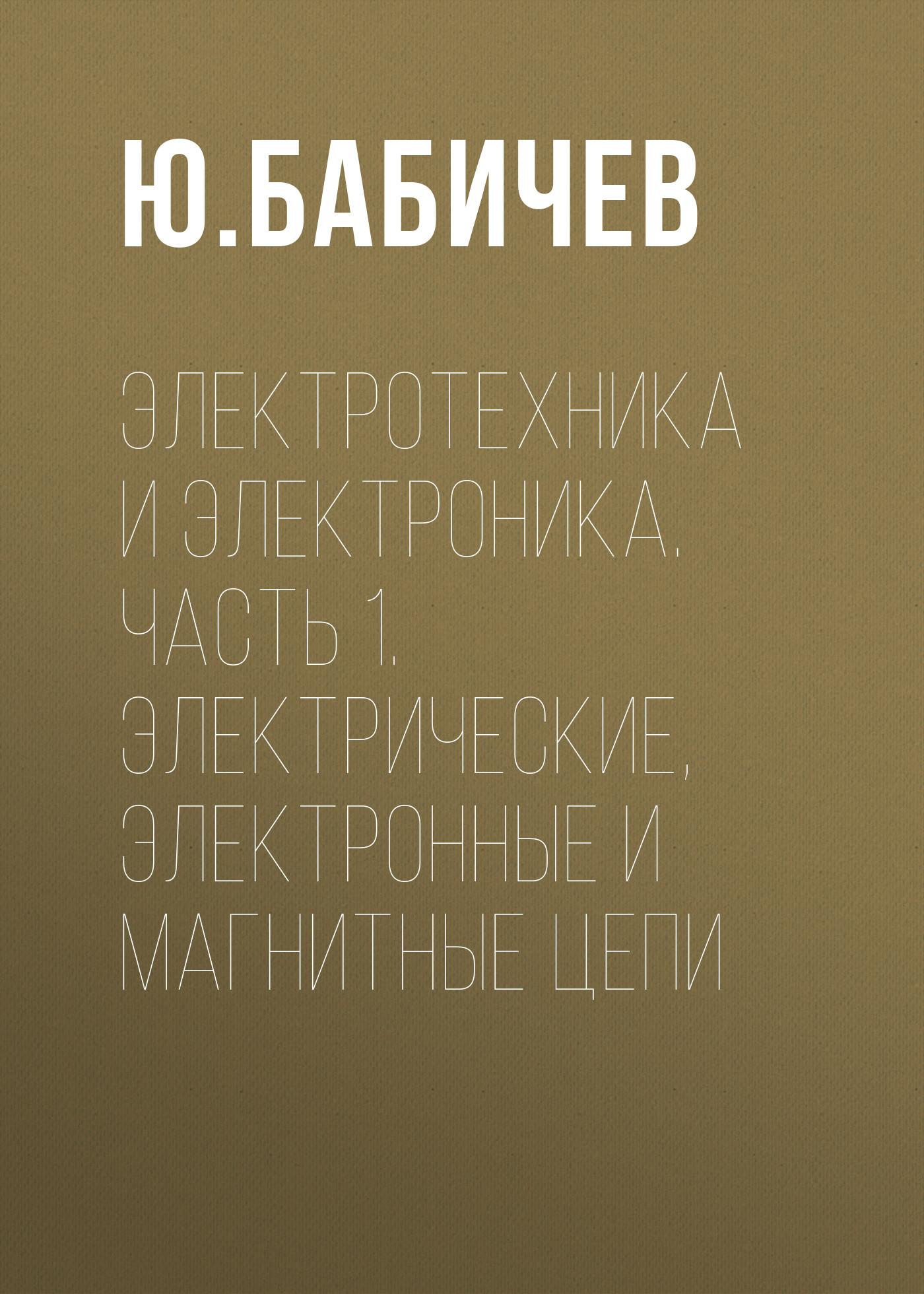 Ю. Е. Бабичев Электротехника и электроника. Часть 1. Электрические, электронные и магнитные цепи