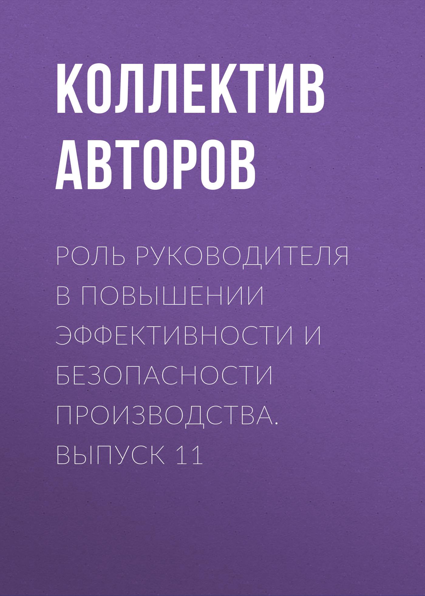 Коллектив авторов Роль руководителя в повышении эффективности и безопасности производства. Выпуск 11