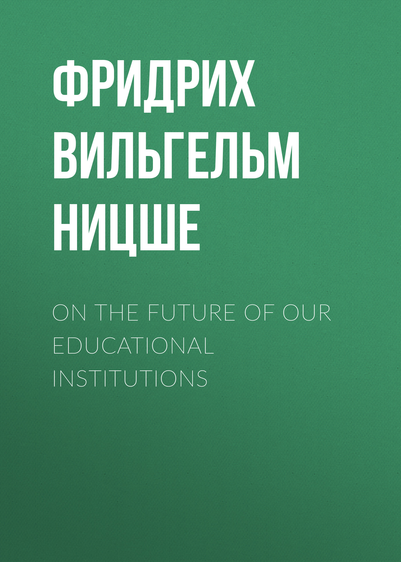 Фридрих Вильгельм Ницше On the Future of our Educational Institutions