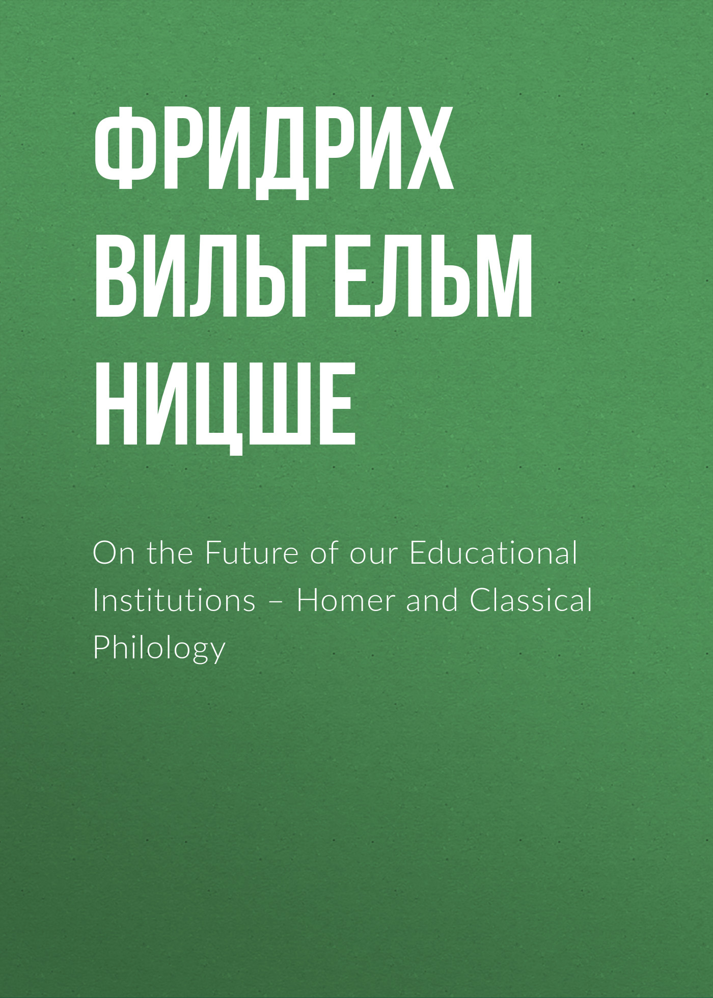 Фридрих Вильгельм Ницше On the Future of our Educational Institutions – Homer and Classical Philology