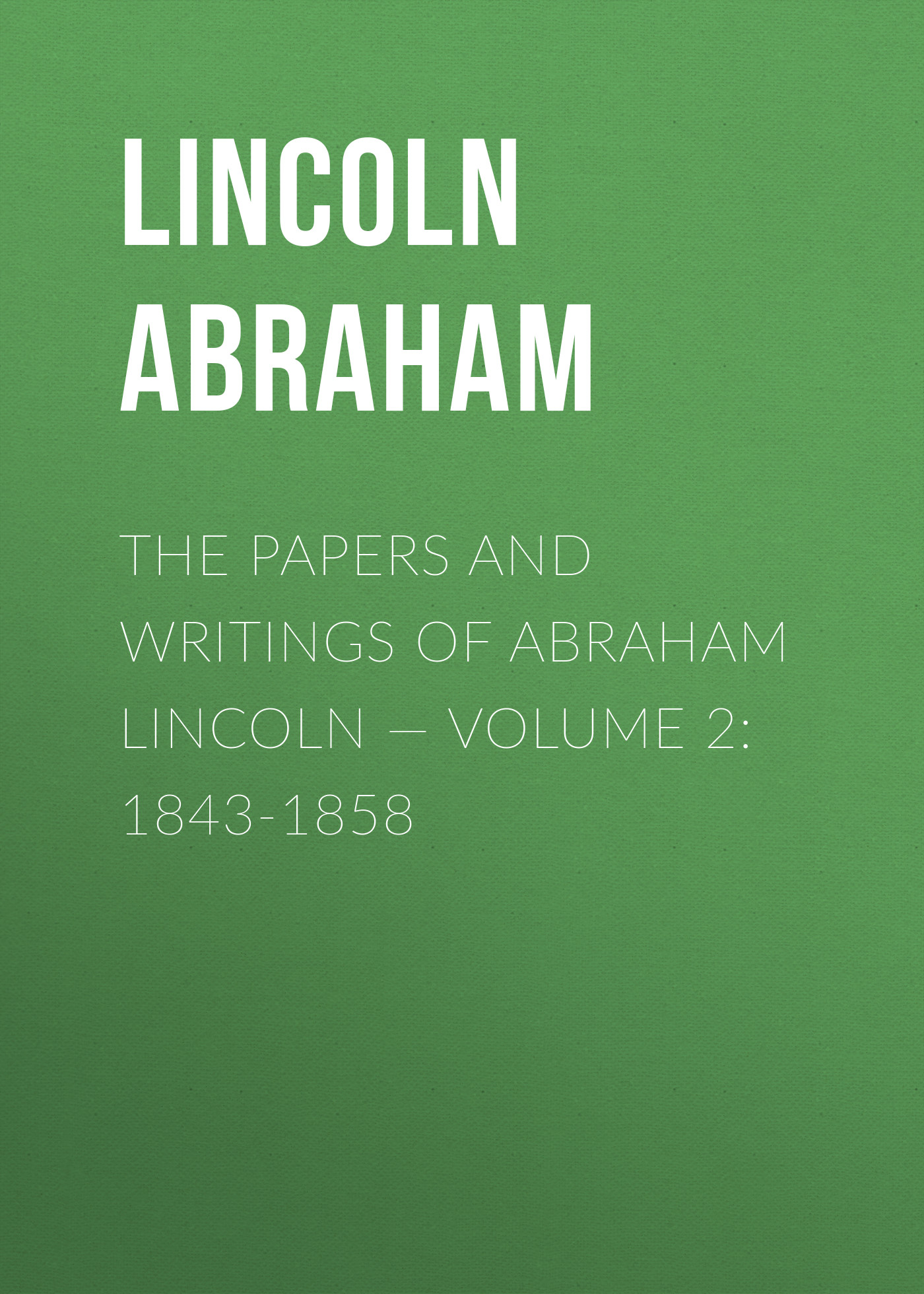 Lincoln Abraham The Papers And Writings Of Abraham Lincoln — Volume 2: 1843-1858
