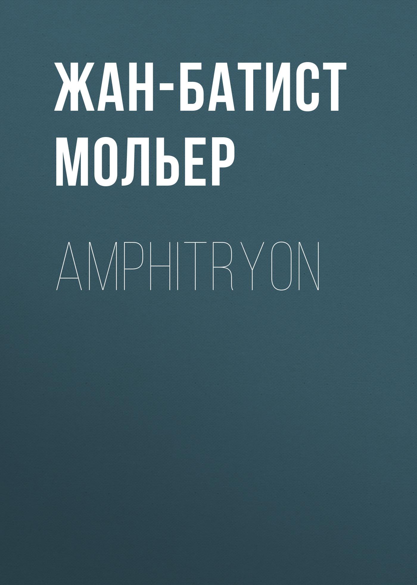 Мольер (Жан-Батист Поклен) Amphitryon жан батист мольер lääkäri vastoin tahtoansa