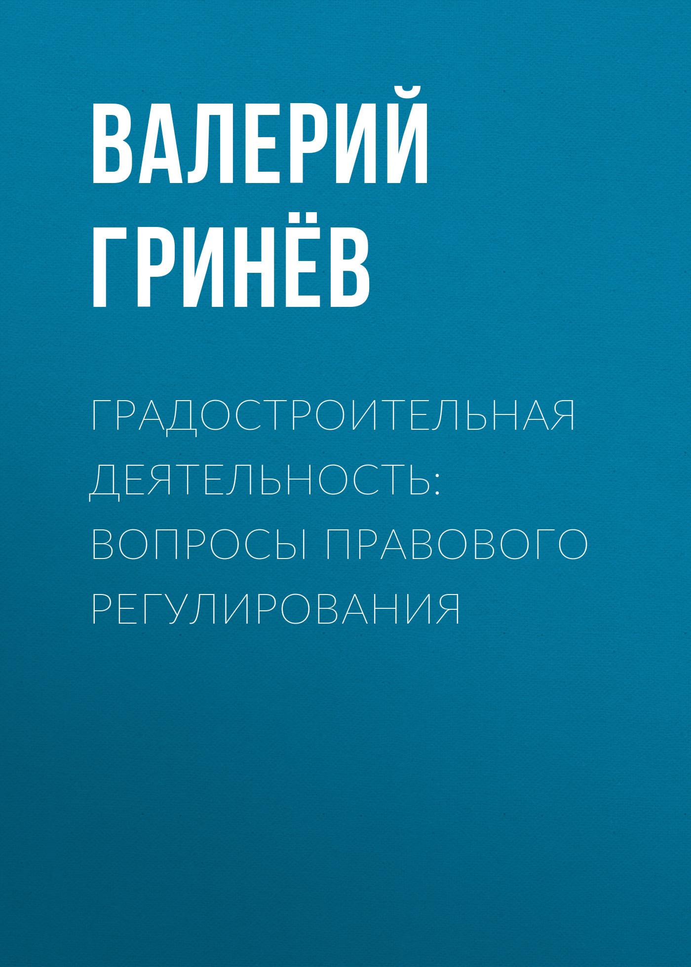 Валерий Гринёв Градостроительная деятельность: вопросы правового регулирования